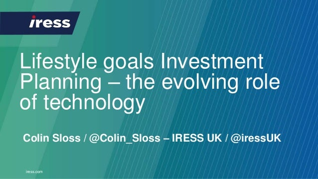 iress.com Lifestyle goals Investment Planning – the evolving role of technology Colin Sloss / @Colin_Sloss – IRESS UK / @i...