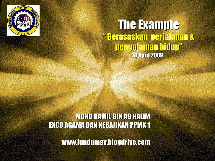 """The Example """"  Berasaskan  perjalanan & pengalaman hidup"""" 10 April 2009  MOHD KAMIL BIN AB HALIM EXCO AGAMA DAN KEBAJIKAN ..."""