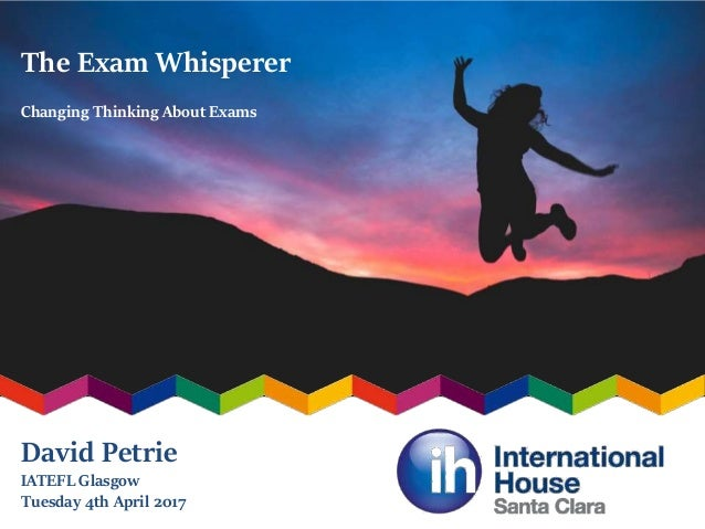 The Exam Whisperer Changing Thinking About Exams David Petrie IATEFL Glasgow Tuesday 4th April 2017