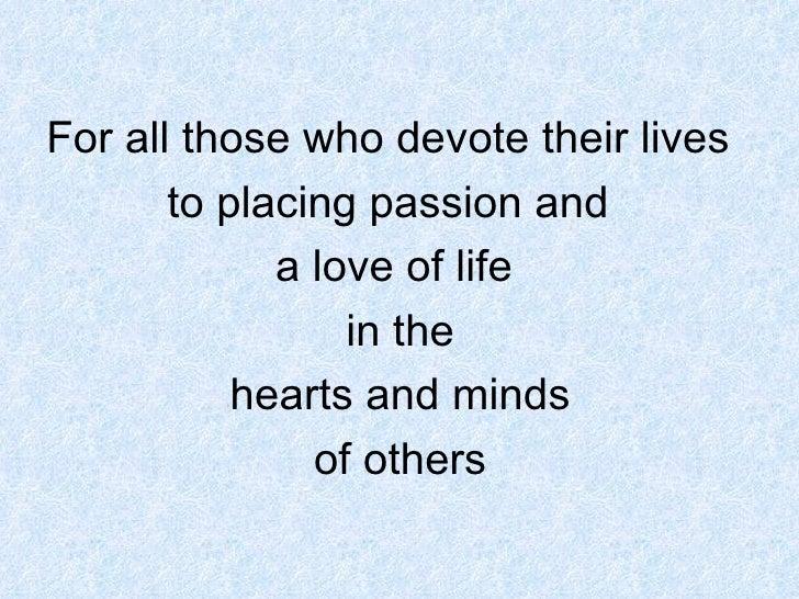 <ul><li>For all those who devote their lives  </li></ul><ul><li>to placing passion and  </li></ul><ul><li>a love of life <...
