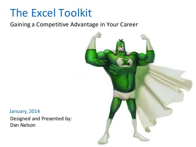 January, 2014 Designed and Presented by: Dan Nelson Gaining a Competitive Advantage in Your Career The Excel Toolkit