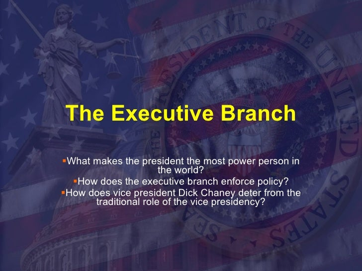 The Executive Branch <ul><li>What makes the president the most power person in the world? </li></ul><ul><li>How does the e...