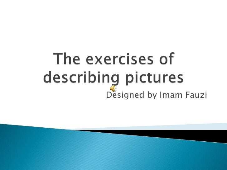 The exercises of describing pictures <br />Designed by Imam Fauzi<br />