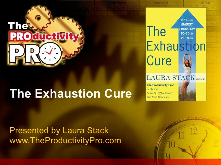 The Exhaustion Cure Presented by Laura Stack www.TheProductivityPro.com