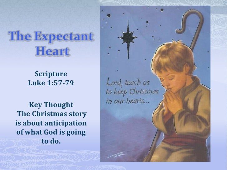 The Expectant Heart<br />Scripture Luke 1:57-79<br />Key Thought The Christmas story is about anticipation of what God is ...