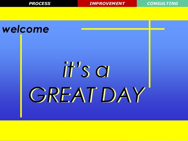 PROCESS    IMPROVEMENT   CONSULTINGwelcome     it's a   GREAT DAY   Process   Improvement    Consulting