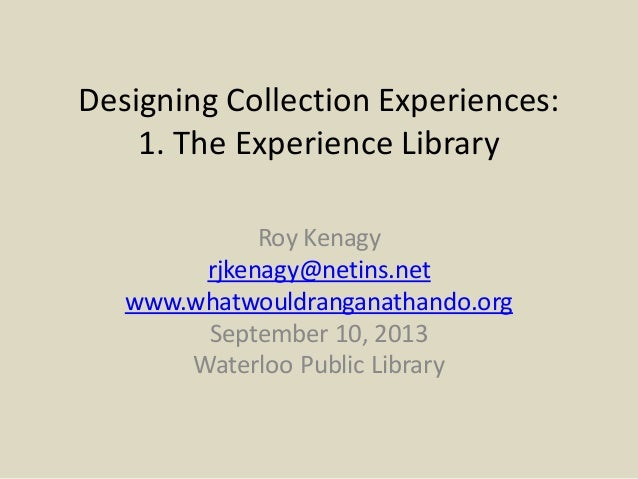Designing Collection Experiences: 1. The Experience Library Roy Kenagy rjkenagy@netins.net www.whatwouldranganathando.org ...