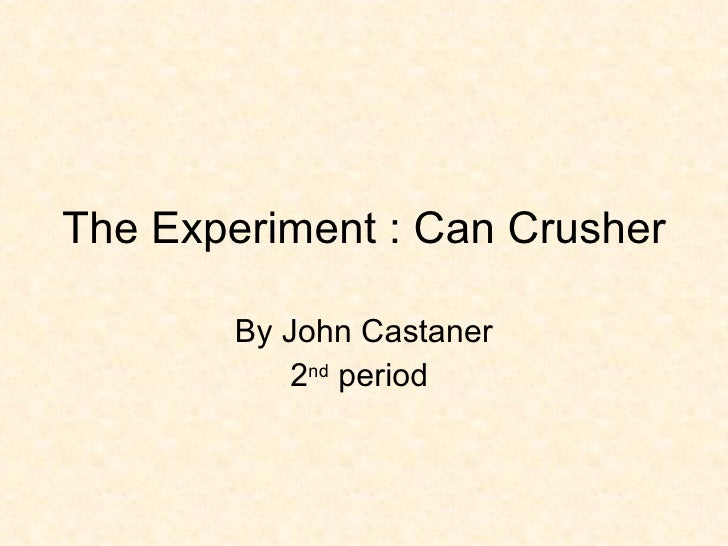 The Experiment : Can Crusher By John Castaner 2 nd  period