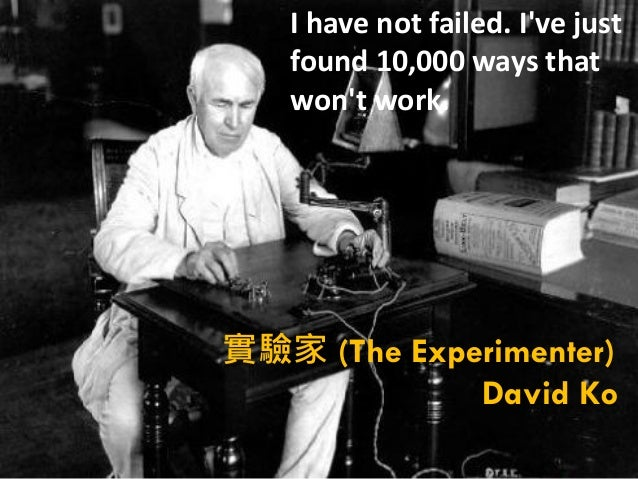 I have not failed. Ive just   found 10,000 ways that   wont work.實驗家 (The Experimenter)             David Ko