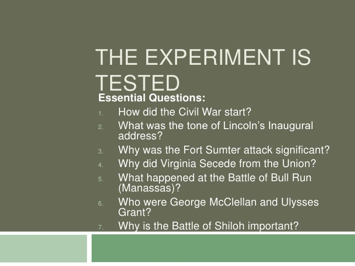 THE EXPERIMENT IS TESTED Essential Questions: 1.   How did the Civil War start? 2.   What was the tone of Lincoln's Inaugu...