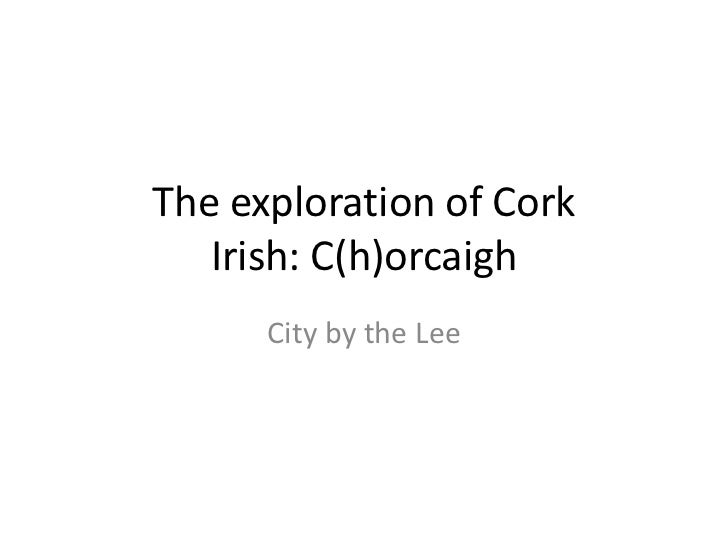 The exploration of Cork   Irish: C(h)orcaigh      City by the Lee