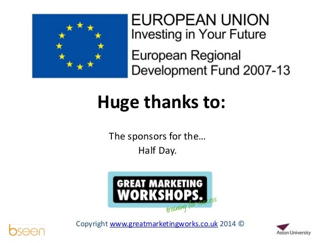 The sponsors for the… Half Day. Copyright www.greatmarketingworks.co.uk 2014 © Huge thanks to: