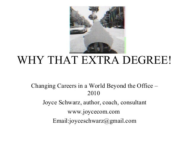 WHY THAT EXTRA DEGREE! Changing Careers in a World Beyond the Office – 2010 Joyce Schwarz, author, coach, consultant www.j...