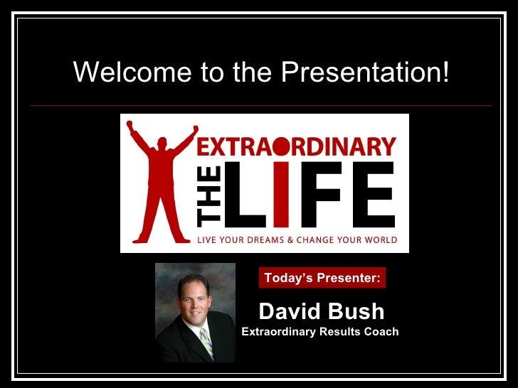 Welcome to the Presentation! Today's Presenter: David Bush Extraordinary Results Coach