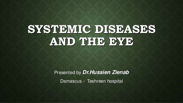 SYSTEMIC DISEASES  AND THE EYE  Presented by Dr.Hussien Zienab  Damascus - Teshreen hospital