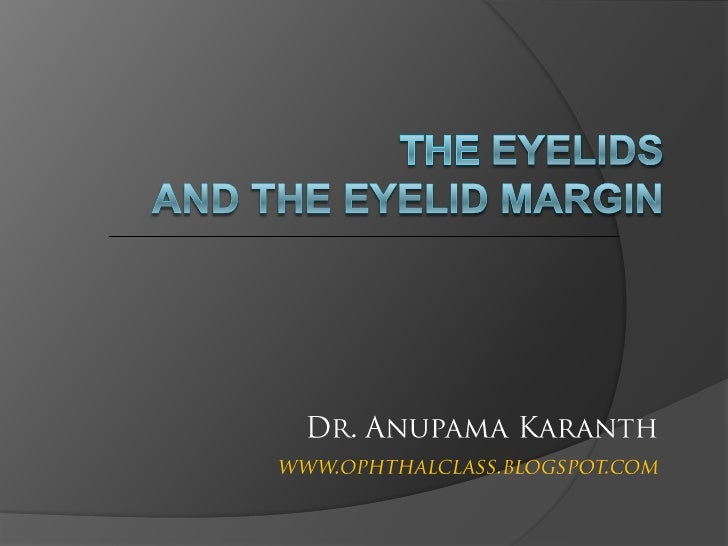 THE EYELIDS and the eyelid margin<br />Dr. Anupama Karanth<br />www.ophthalclass.blogspot.com<br />