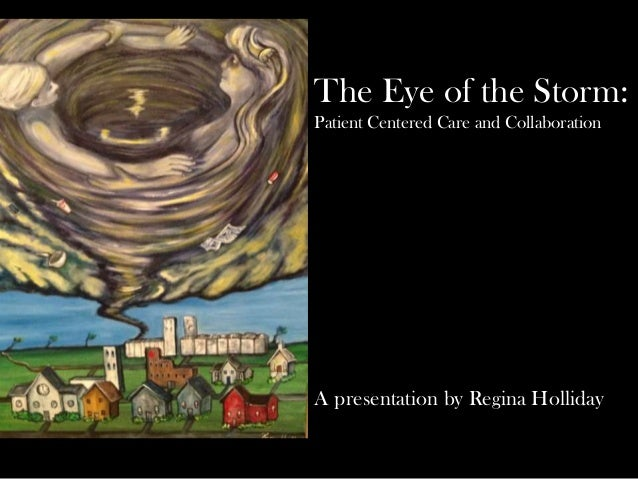 The Eye of the Storm:Patient Centered Care and CollaborationA presentation by Regina Holliday