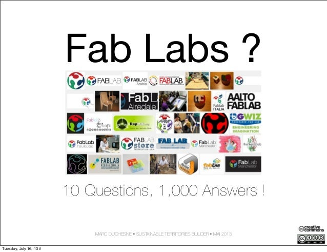 Fab Labs ? 10 Questions, 1,000 Answers ! MARC DUCHESNE • SUSTAINABLE TERRITORIES BUILDER • MAI 2013 Tuesday, July 16, 13 #