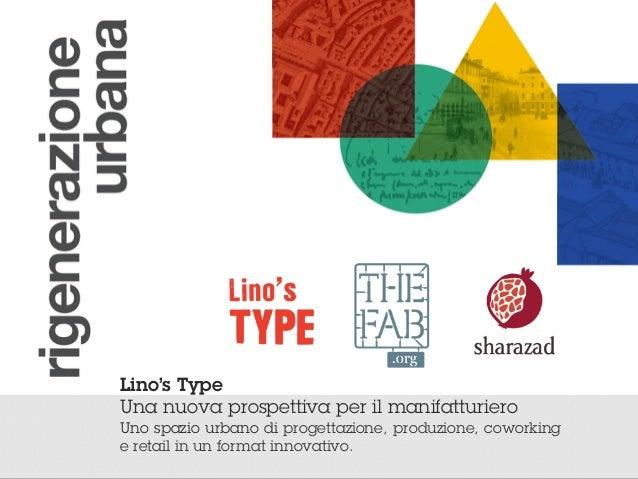 ! Lino's Type Una nuova prospettiva per il manifatturiero Uno spazio urbano di progettazione, produzione, coworking e reta...