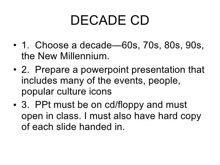 DECADE CD <ul><li>1.  Choose a decade—60s, 70s, 80s, 90s, the New Millennium. </li></ul><ul><li>2.  Prepare a powerpoint p...
