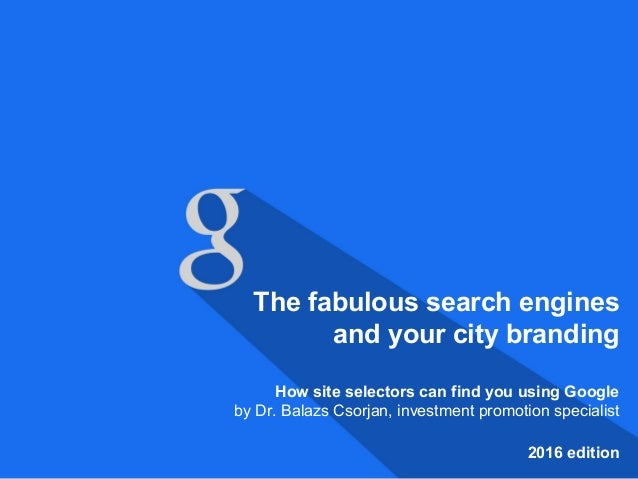 The fabulous search engines and your city branding How site selectors can find you using Google by Dr. Balazs Csorjan, inv...