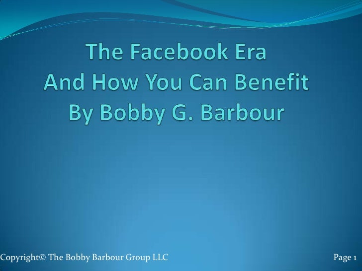 The Facebook EraAnd How You Can BenefitBy Bobby G. Barbour <br />Copyright© The Bobby Barbour Group LLC                   ...