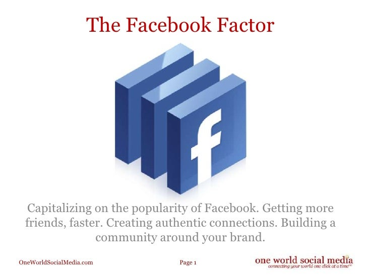 The Facebook Factor<br />Capitalizing on the popularity of Facebook. Getting more friends, faster. Creating authentic conn...