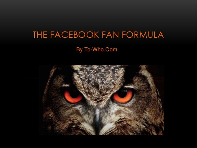 THE FACEBOOK FAN FORMULA  By To-Who.Com