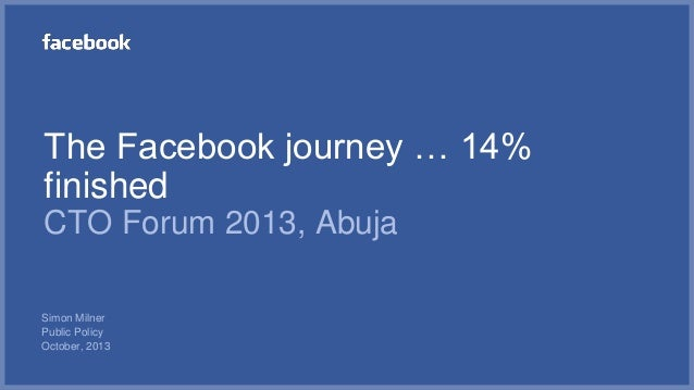 The Facebook journey … 14% finished CTO Forum 2013, Abuja Simon Milner Public Policy October, 2013