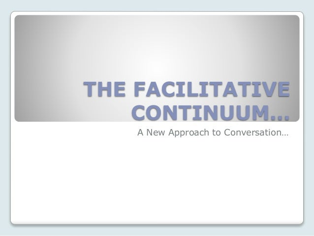 THE FACILITATIVE CONTINUUM… A New Approach to Conversation…
