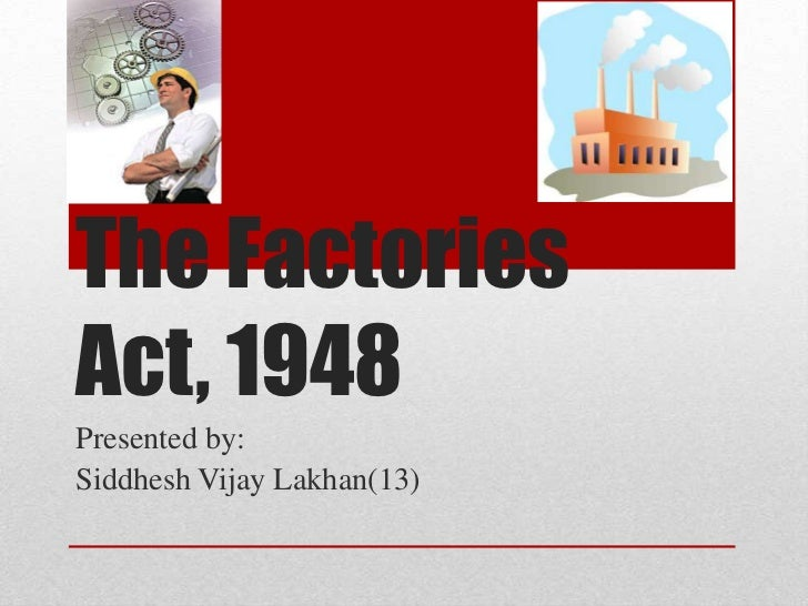 The FactoriesAct, 1948Presented by:Siddhesh Vijay Lakhan(13)