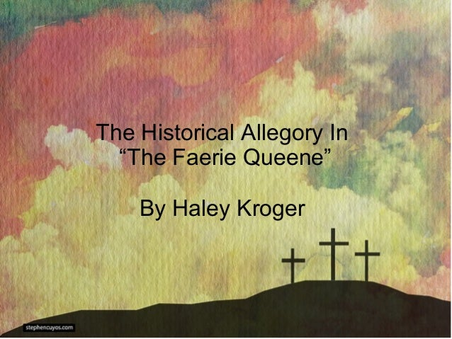 """The Historical Allegory In  """"The Faerie Queene""""    By Haley Kroger"""