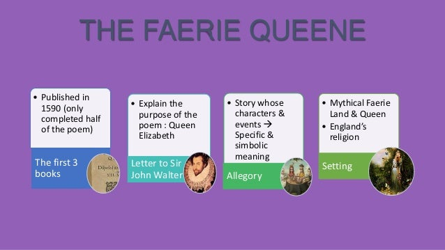 THE FAERIE QUEENE • Published in 1590 (only completed half of the poem)  The first 3 books  • Explain the purpose of the p...