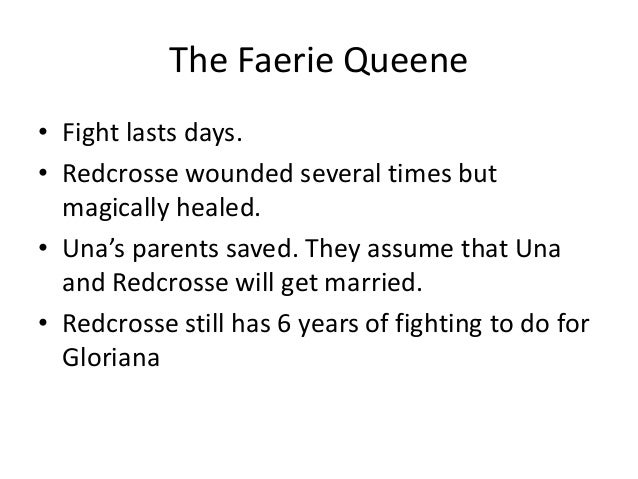 The Faerie Queene • Fight lasts days. • Redcrosse wounded several times but magically healed. • Una's parents saved. They ...