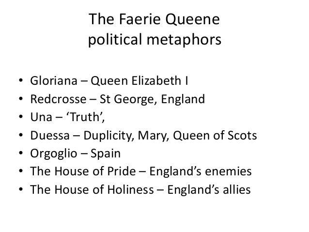 The Faerie Queene political metaphors • Gloriana – Queen Elizabeth I • Redcrosse – St George, England • Una – 'Truth', • D...