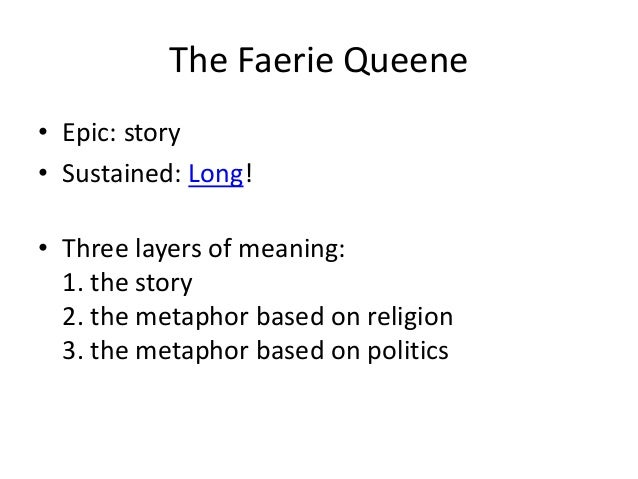 The Faerie Queene • Epic: story • Sustained: Long! • Three layers of meaning: 1. the story 2. the metaphor based on religi...