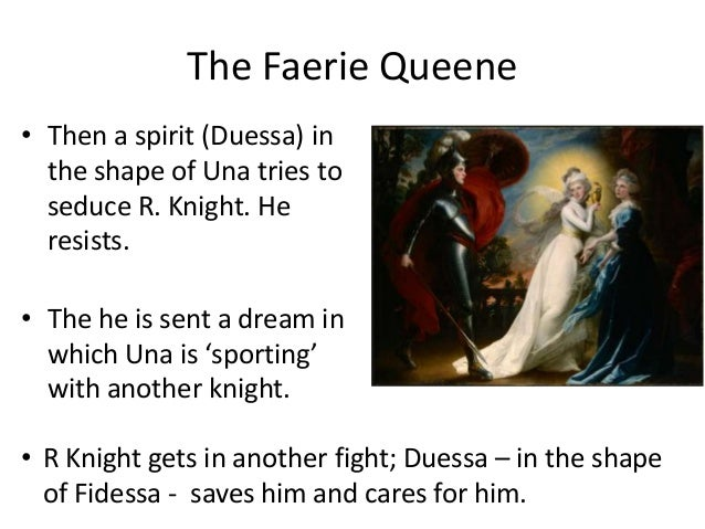 The Faerie Queene • Then a spirit (Duessa) in the shape of Una tries to seduce R. Knight. He resists. • The he is sent a d...