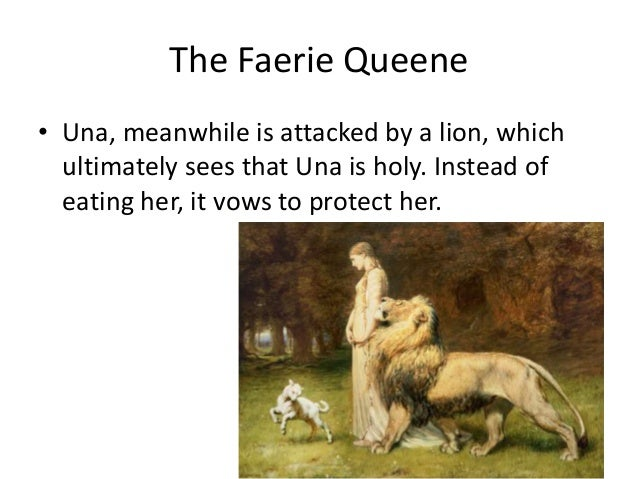 The Faerie Queene • Una, meanwhile is attacked by a lion, which ultimately sees that Una is holy. Instead of eating her, i...