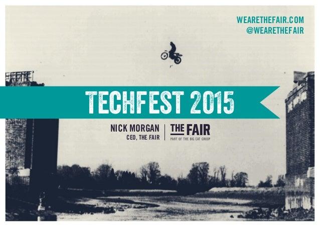 Techfest 2015 WEARETHEFAIR.COM @WEARETHEFAIR NICK MORGAN CEO, THE FAIR
