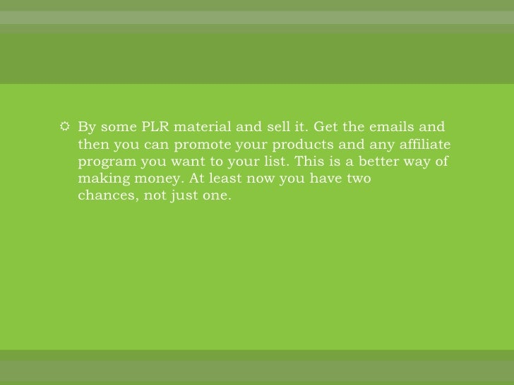 By some PLR material and sell it. Get the emails and then you can promote your products and any affiliate program you want...