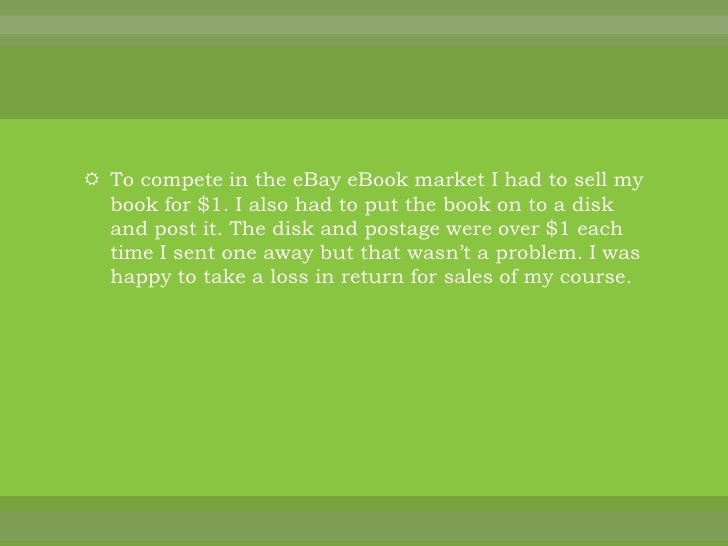 To compete in the eBay eBook market I had to sell my book for $1. I also had to put the book on to a disk and post it. The...