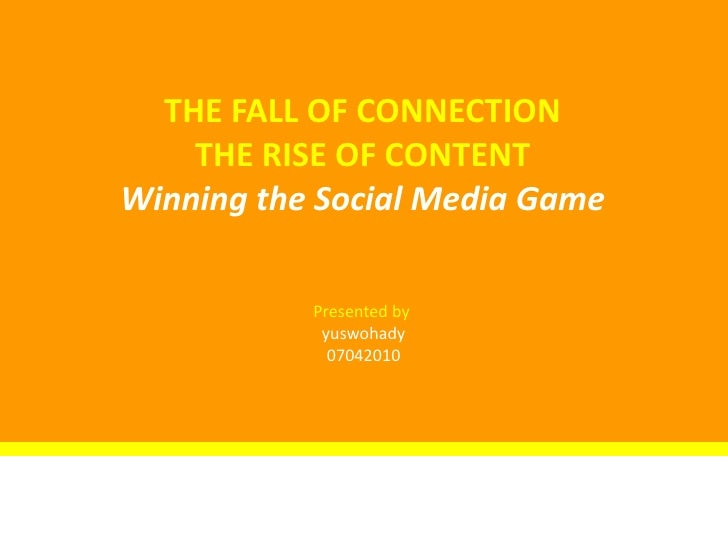 THE FALL OF CONNECTION<br />THE RISE OF CONTENT<br />Winning the Social Media Game<br />Presented by <br />yuswohady<br />...