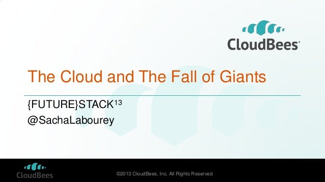 The Cloud and The Fall of Giants {FUTURE}STACK13 @SachaLabourey  ©2013 CloudBees, Inc. All Rights Reserved