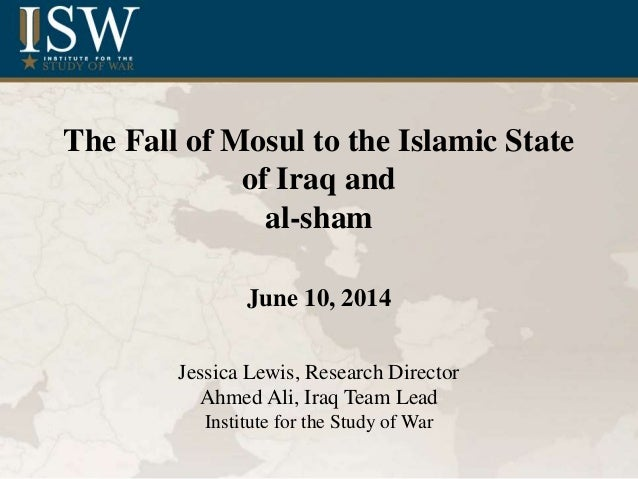 The Fall of Mosul to the Islamic State of Iraq and al-sham June 10, 2014 Jessica Lewis, Research Director Ahmed Ali, Iraq ...