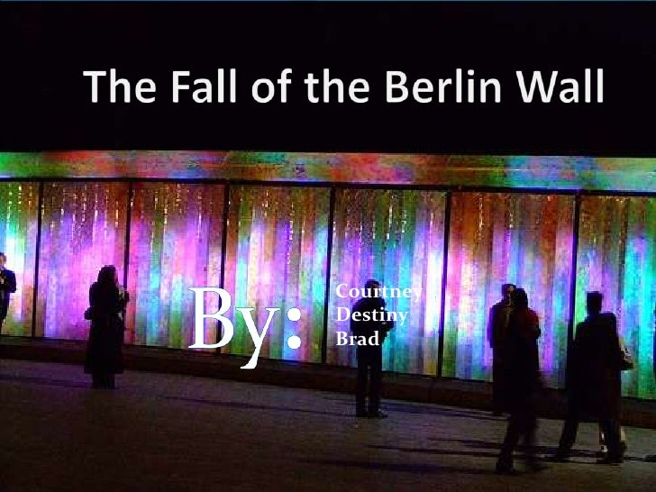 The Fall of the Berlin Wall<br />Courtney<br />    	         Destiny<br />	   Brad<br />By:<br />