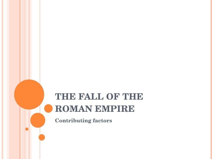THE FALL OF THE  ROMAN EMPIRE Contributing factors