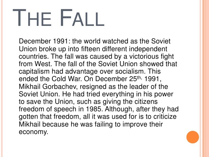collapse of the soviet union Every revolution is a surprise still, the latest russian revolution must be counted among the greatest of surprises in the years leading up to 1991, virtually no western expert, scholar, official, or politician foresaw the impending collapse of the soviet union, and with it one-party dictatorship, the state-owned.