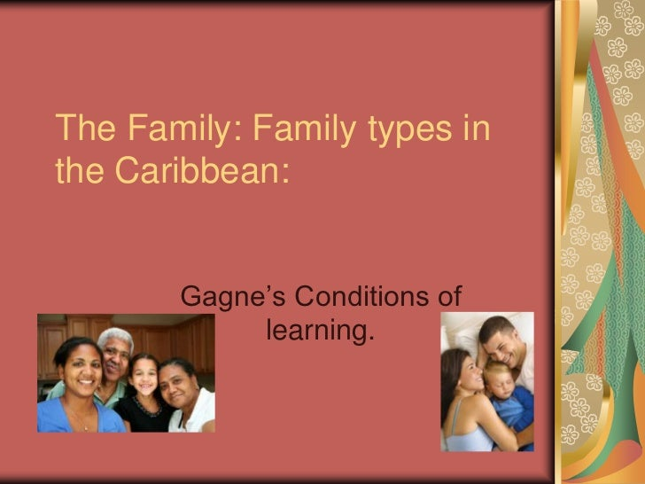 The Family: Family types inthe Caribbean:       Gagne's Conditions of            learning.