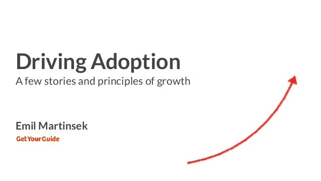 Driving Adoption A few stories and principles of growth Emil Martinsek