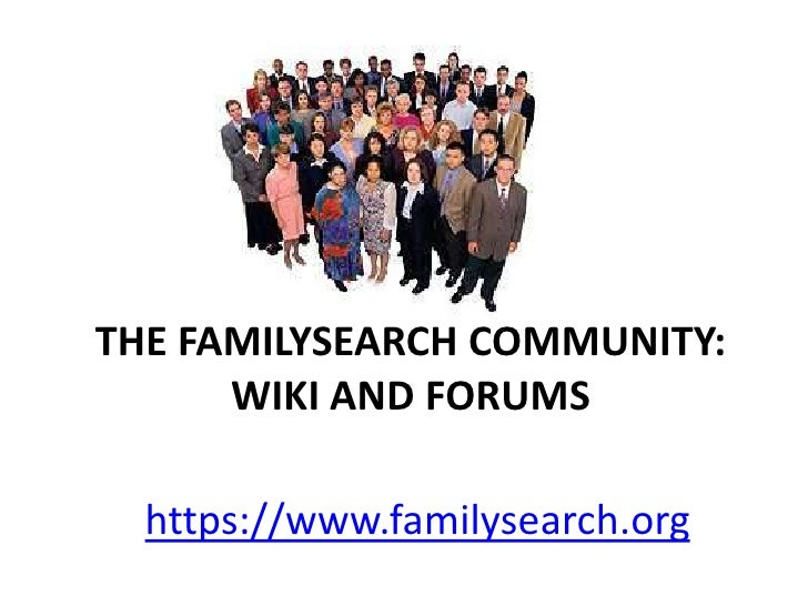THE FAMILYSEARCH COMMUNITY:      WIKI AND FORUMS  https://www.familysearch.org
